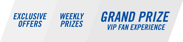 Exclusive offers. Weekly Prizes. Grand prize VIP Fan Experience.
